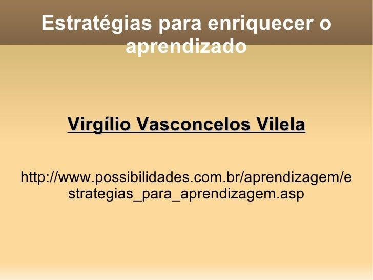 Estratégias para enriquecer o aprendizado Virgílio Vasconcelos Vilela http://www.possibilidades.com.br/aprendizagem/estrat...
