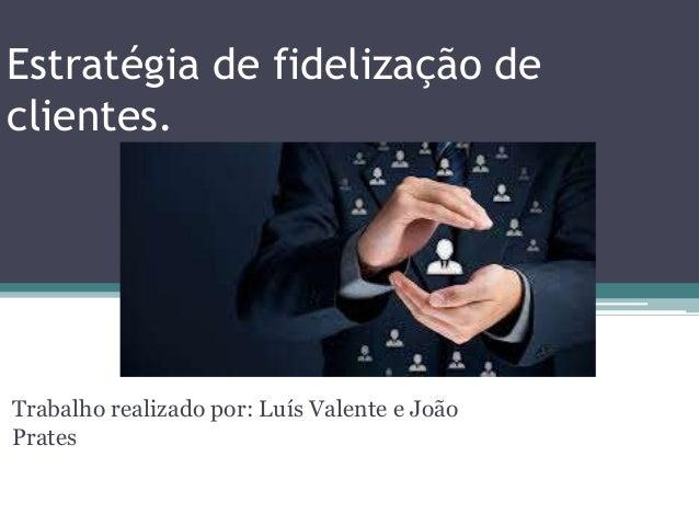 Estratégia de fidelização de clientes. Trabalho realizado por: Luís Valente e João Prates