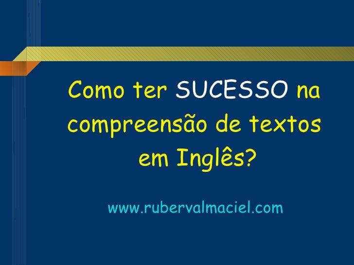 <ul><li>Como ter  SUCESSO  na  </li></ul><ul><li>compreensão de textos  </li></ul><ul><li>em Inglês? </li></ul><ul><li>www...
