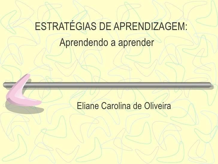 ESTRATÉGIAS DE APRENDIZAGEM:   Aprendendo a aprender Eliane Carolina de Oliveira