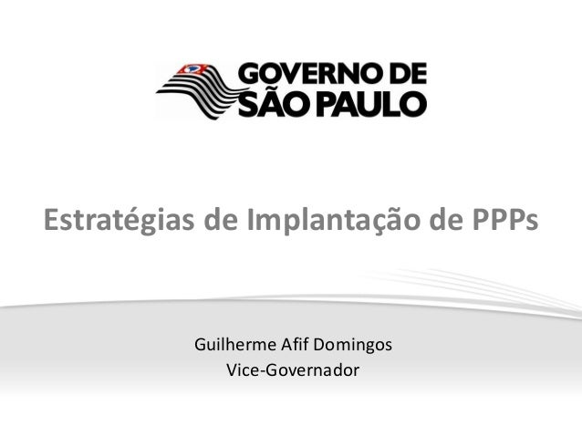 Estratégias de Implantação de PPPs          Guilherme Afif Domingos              Vice-Governador