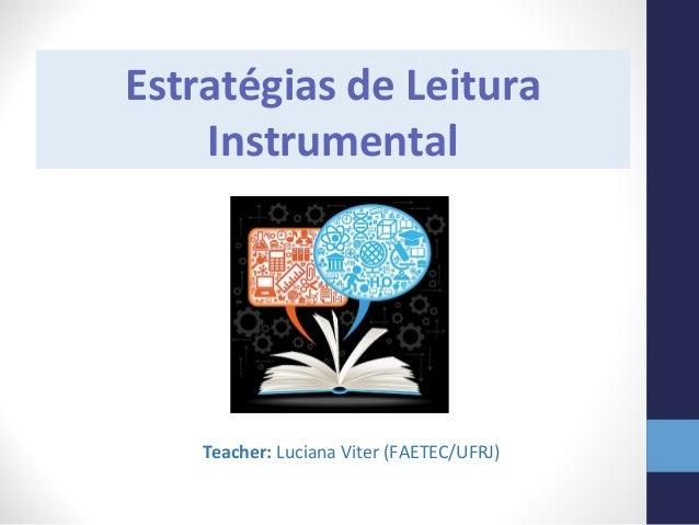 Estratégias de Leitura Instrumental Teacher: Luciana Viter (FAETEC/UFRJ)