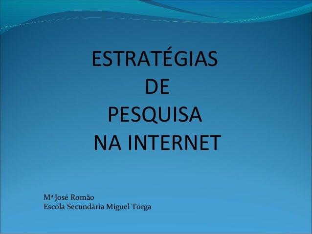 ESTRATÉGIAS DE PESQUISA NA INTERNET Mª José Romão Escola Secundária Miguel Torga