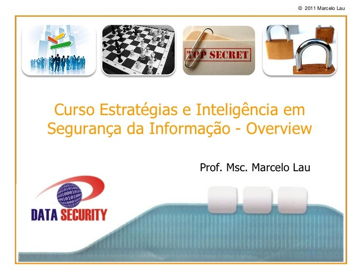 © 2011 Marcelo Lau Curso Estratégias e Inteligência emSegurança da Informação - Overview                    Prof. Msc. Mar...