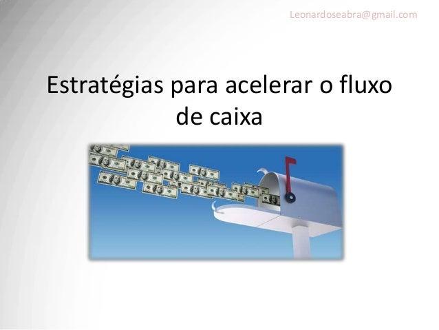Leonardoseabra@gmail.comEstratégias para acelerar o fluxo            de caixa