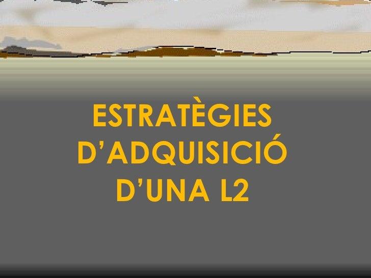ESTRATÈGIES D'ADQUISICIÓ D'UNA L2