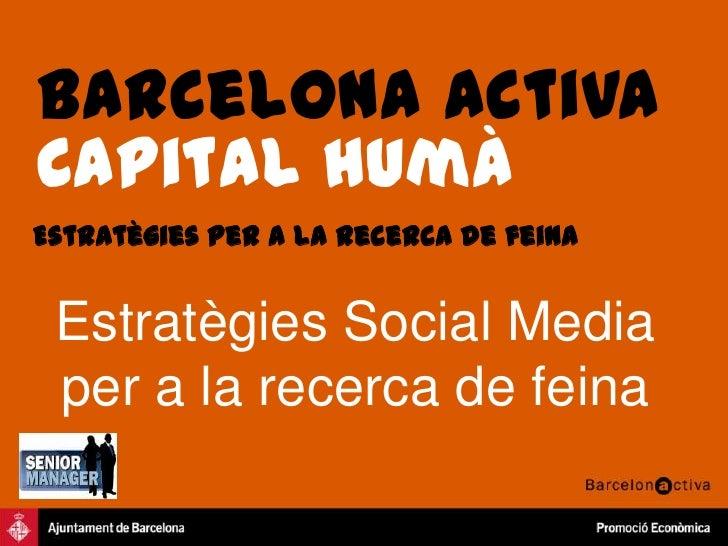 Barcelona Activa<br />Capital humà<br />Estratègies per a la recerca de feina<br />Estratègies Social Media per a la recer...