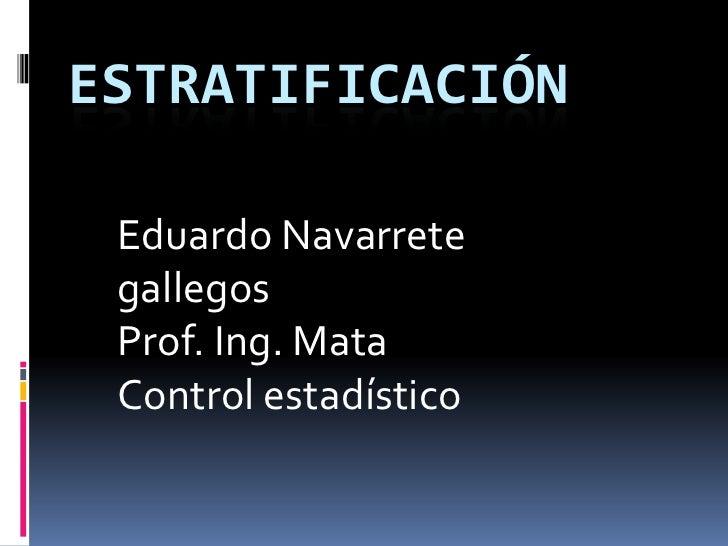 ESTRATIFICACIÓN Eduardo Navarrete gallegos Prof. Ing. Mata Control estadístico