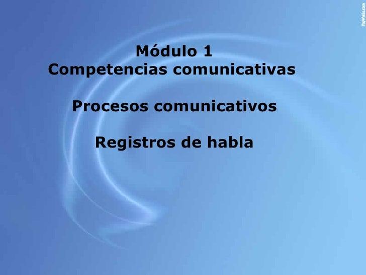 Módulo 1Competencias comunicativas  Procesos comunicativos    Registros de habla