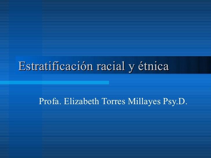 Estratificación racial y étnica  Profa. Elizabeth Torres Millayes Psy.D.
