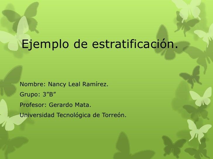 """Ejemplo de estratificación.Nombre: Nancy Leal Ramírez.Grupo: 3""""B""""Profesor: Gerardo Mata.Universidad Tecnológica de Torreón."""