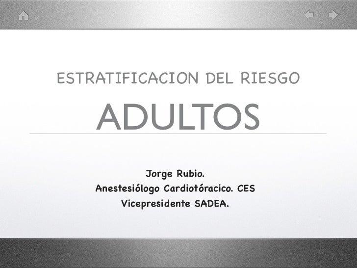 ESTRATIFICACION DEL RIESGO    ADULTOS               Jorge Rubio.    Anestesiólogo Cardiotóracico. CES         Vicepresiden...