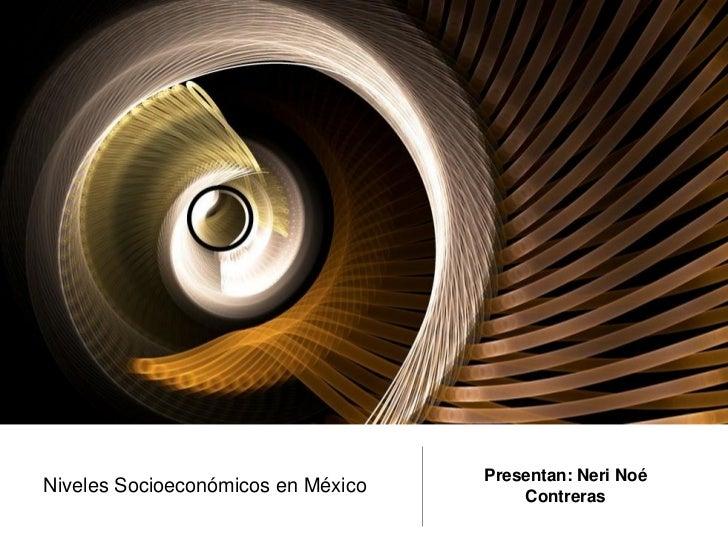 Presentan: Neri NoéNiveles Socioeconómicos en México       Contreras