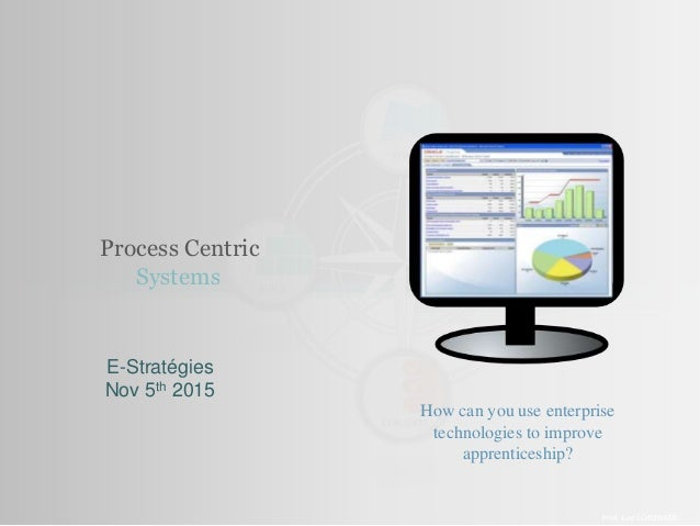 Process Centric Systems Prof. Lee SCHLENKER E-Stratégies Nov 5th 2015 How can you use enterprise technologies to improve a...