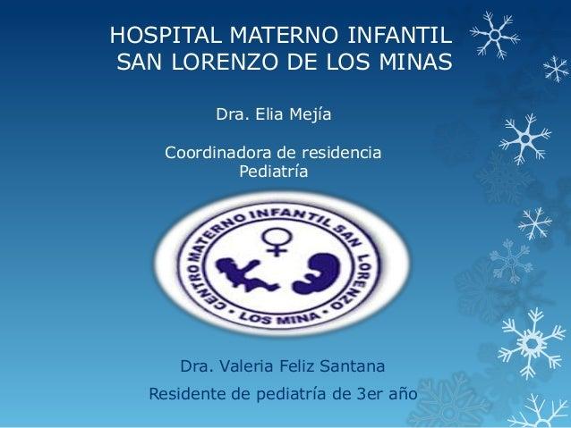 HOSPITAL MATERNO INFANTIL SAN LORENZO DE LOS MINAS Dra. Valeria Feliz Santana Residente de pediatría de 3er año Dra. Elia ...