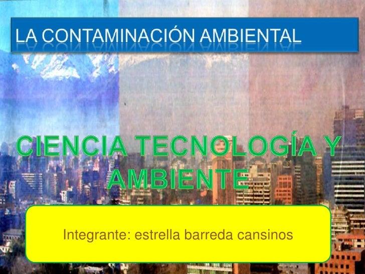 La contaminación ambiental<br />Ciencia tecnología y ambiente<br />Integrante: estrella barreda cansinos<br />