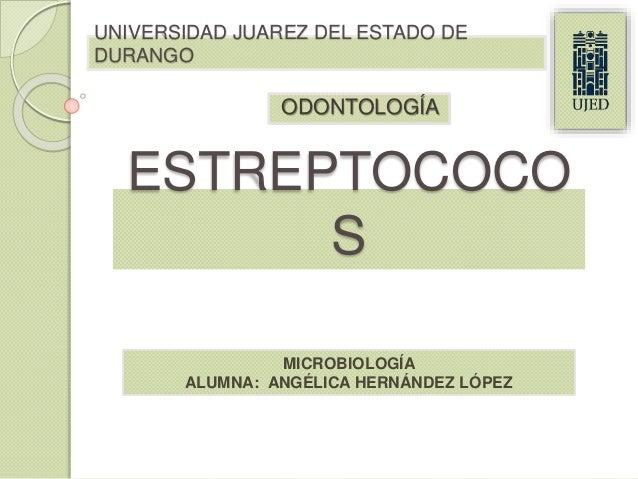 ODONTOLOGÍA UNIVERSIDAD JUAREZ DEL ESTADO DE DURANGO ESTREPTOCOCO S MICROBIOLOGÍA ALUMNA: ANGÉLICA HERNÁNDEZ LÓPEZ