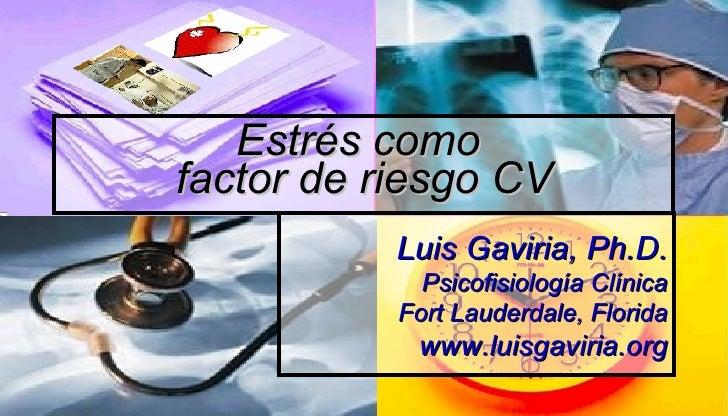 Luis Gaviria, Ph.D. Psicofisiología Clínica Fort Lauderdale, Florida www.luisgaviria.org Estrés como  factor de riesgo CV