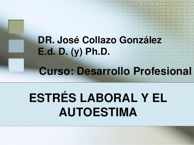 ESTRÉS LABORAL Y ELAUTOESTIMADR. José Collazo GonzálezE.d. D. (y) Ph.D.Curso: Desarrollo Profesional