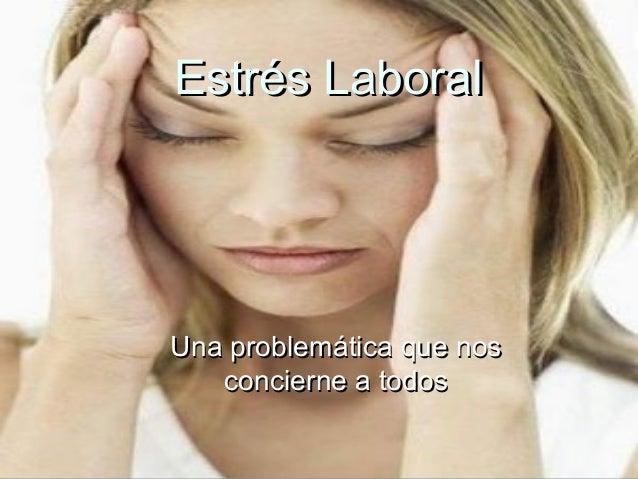 Estrés LaboralEstrés Laboral Una problemática que nosUna problemática que nos concierne a todosconcierne a todos