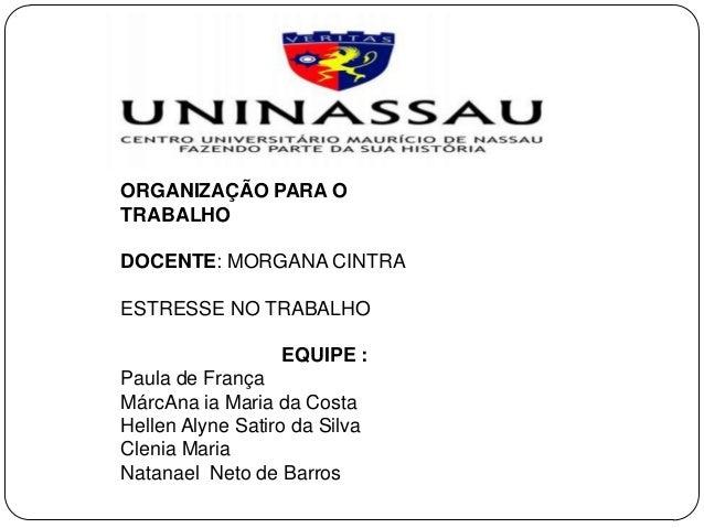 ORGANIZAÇÃO PARA O TRABALHO DOCENTE: MORGANA CINTRA ESTRESSE NO TRABALHO EQUIPE : Paula de França MárcAna ia Maria da Cost...