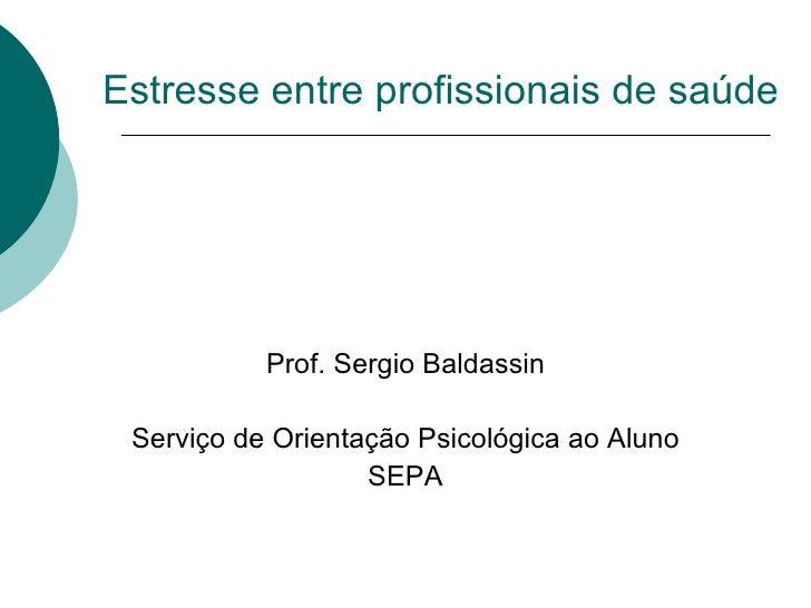 Estresse entre profissionais de saúde Prof. Sergio Baldassin Serviço de Orientação Psicológica ao Aluno SEPA