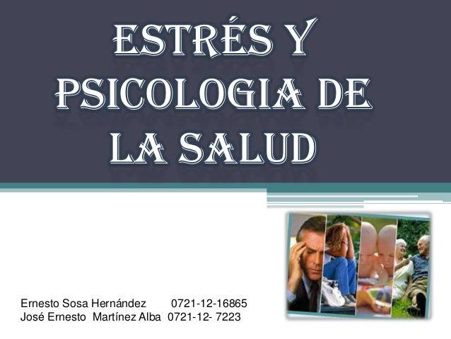 ESTRÉS Y PSICOLOGIA DE LA SALUD Ernesto Sosa Hernández 0721-12-16865 José Ernesto Martínez Alba 0721-12- 7223