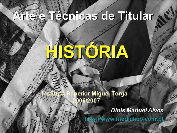 Arte e Técnicas de Titular Instituto Superior Miguel Torga  2006/2007 Dinis Manuel Alves http:// www.mediatico.com.pt HIST...