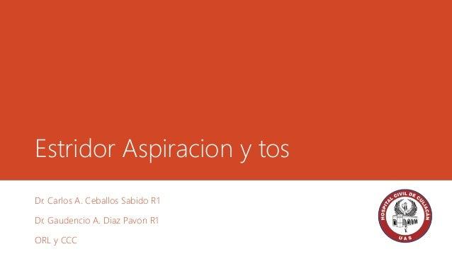 Estridor Aspiracion y tos Dr. Carlos A. Ceballos Sabido R1 Dr. Gaudencio A. Diaz Pavon R1 ORL y CCC