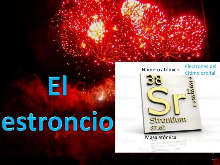 El estroncio<br />Electrones del último orbital<br />Número atómico<br />Masa atómica<br />
