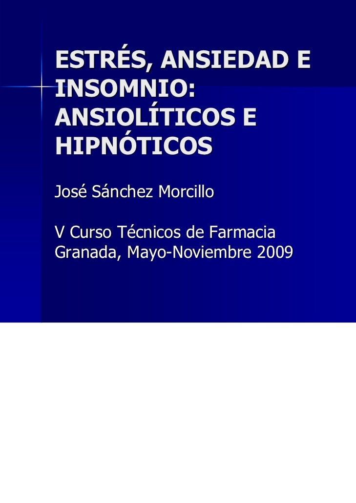 ESTRÉS, ANSIEDAD EINSOMNIO:ANSIOLÍTICOS EHIPNÓTICOSJosé Sánchez MorcilloV Curso Técnicos de FarmaciaGranada, Mayo-Noviembr...