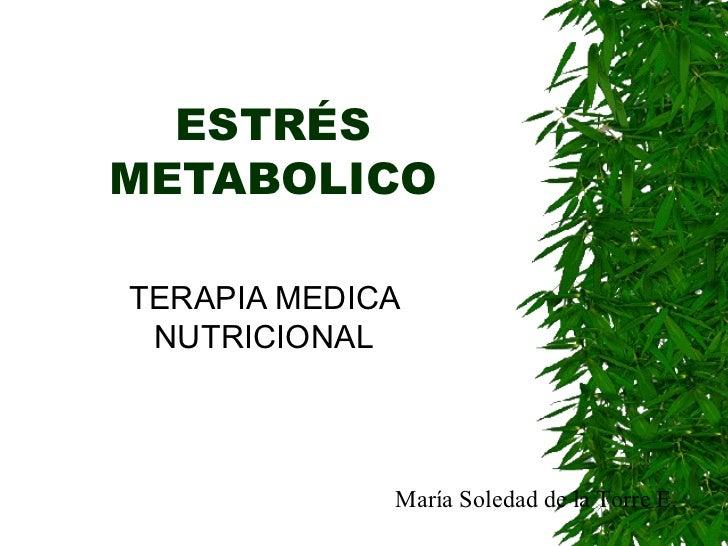 ESTRÉS METABOLICO TERAPIA MEDICA NUTRICIONAL María Soledad de la Torre E.