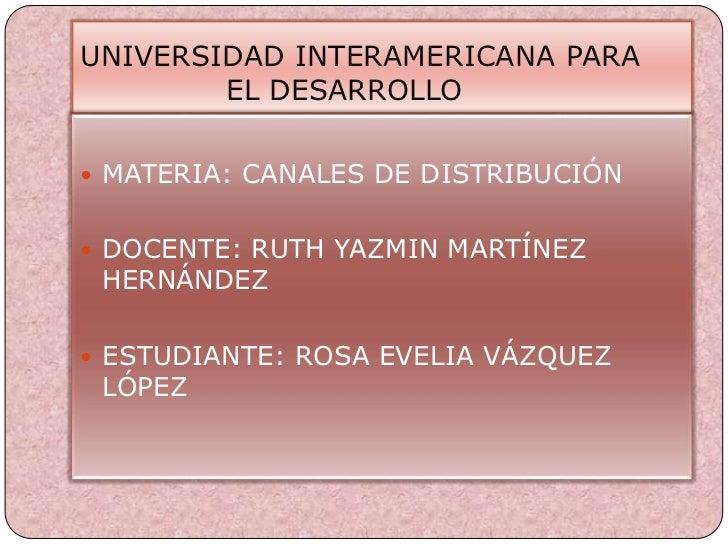 UNIVERSIDAD INTERAMERICANA PARA                   EL DESARROLLO<br />MATERIA: CANALES DE DISTRIBUCIÓN<br />DOCENTE: RUTH...