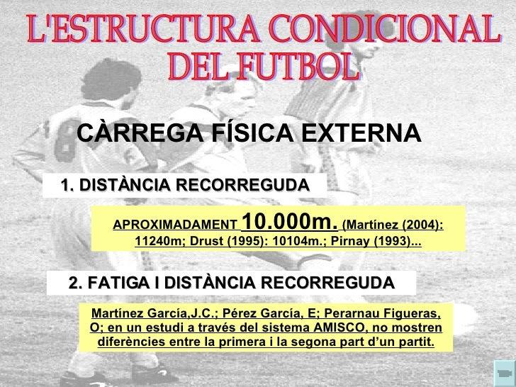 L'ESTRUCTURA CONDICIONAL  DEL FUTBOL CÀRREGA FÍSICA EXTERNA 1. DISTÀNCIA RECORREGUDA APROXIMADAMENT  10.000m.  (Martínez (...