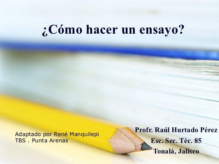 ¿Cómo hacer un ensayo?                               Profr. Raúl Hurtado PérezAdaptado por René ManquilepiTBS . Punta Aren...