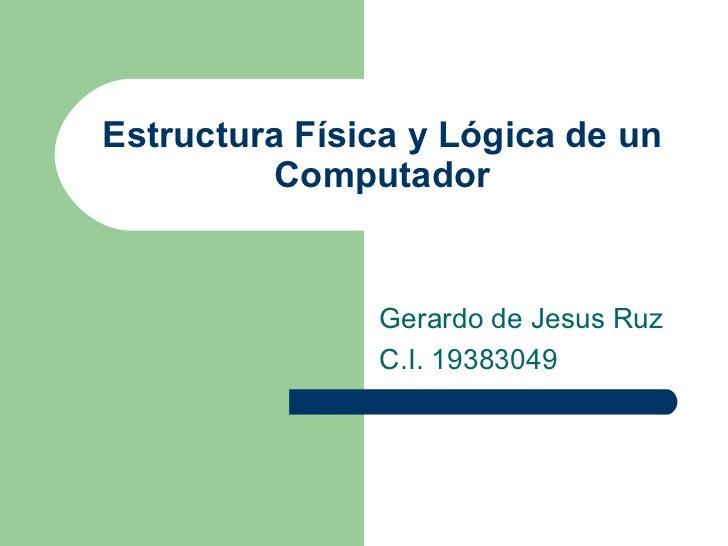Estructura Física y Lógica de un Computador Gerardo de Jesus Ruz C.I. 19383049