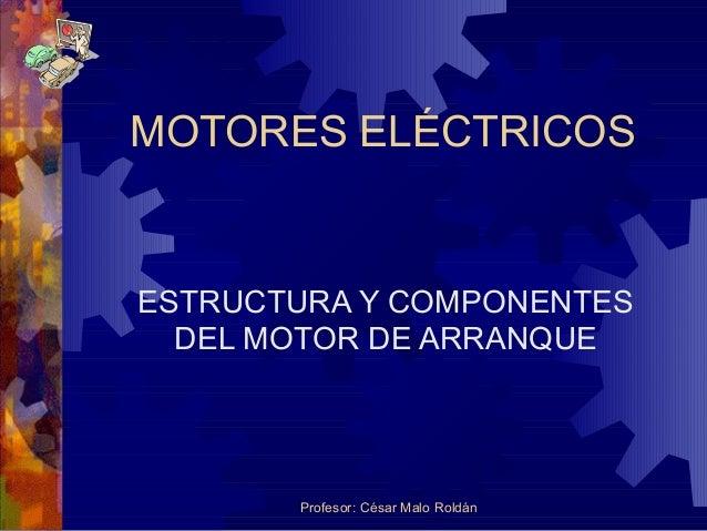 Profesor: César Malo Roldán MOTORES ELÉCTRICOS ESTRUCTURA Y COMPONENTES DEL MOTOR DE ARRANQUE