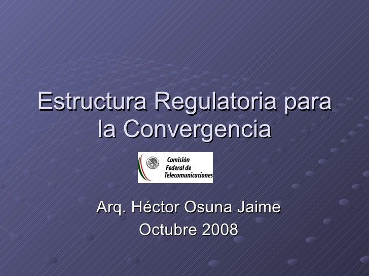 Estructura Regulatoria para la Convergencia Arq. Héctor Osuna Jaime Octubre 2008