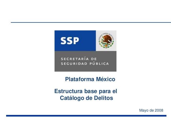 Plataforma MéxicoEstructura base para el  Catálogo de Delitos                          Mayo de 2008