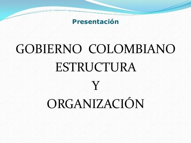 Presentación  GOBIERNO COLOMBIANO ESTRUCTURA Y ORGANIZACIÓN