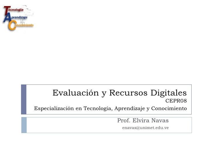 Evaluación y Recursos Digitales CEPR08  Especialización en Tecnología, Aprendizaje y Conocimiento   Prof. Elvira Navas [em...