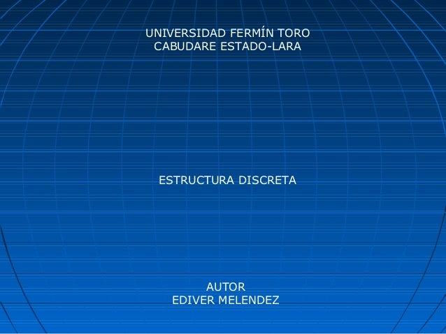 UNIVERSIDAD FERMÍN TORO CABUDARE ESTADO-LARA ESTRUCTURA DISCRETA        AUTOR   EDIVER MELENDEZ