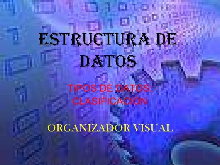 ESTRUCTURA DE DATOS<br />TIPOS DE DATOS:<br />CLASIFICACION<br />ORGANIZADOR VISUAL<br />