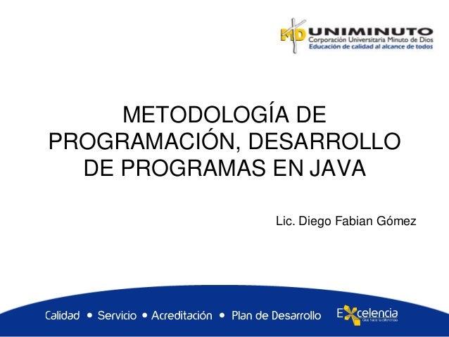 METODOLOGÍA DE PROGRAMACIÓN, DESARROLLO DE PROGRAMAS EN JAVA Lic. Diego Fabian Gómez