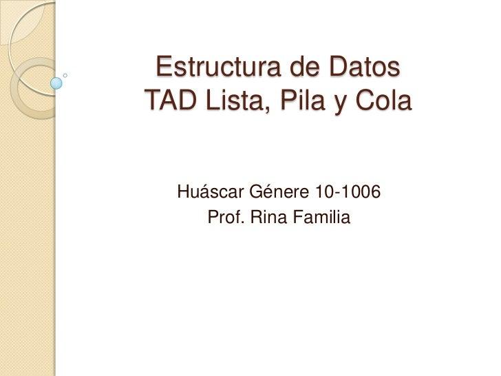 Estructura de DatosTAD Lista, Pila y Cola<br />Huáscar Génere 10-1006<br />Prof. Rina Familia<br />