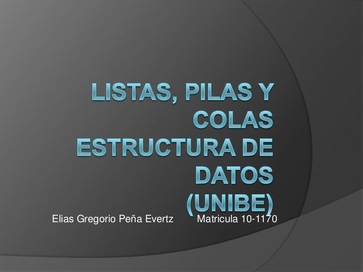 Listas, Pilas y ColasEstructura de Datos(Unibe)<br />Elias Gregorio PeñaEvertzMatricula 10-1170<br />