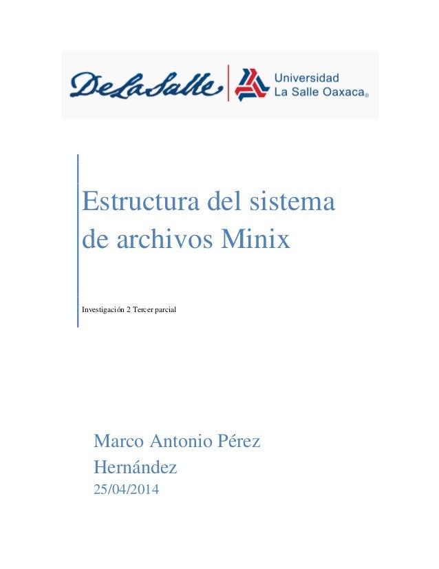 Estructura del sistema de archivos Minix Investigación 2 Tercer parcial Marco Antonio Pérez Hernández 25/04/2014