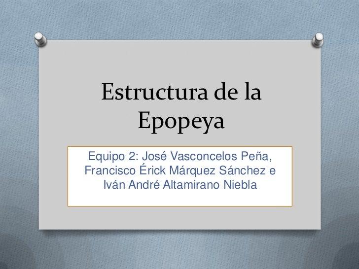 Estructura de la     Epopeya Equipo 2: José Vasconcelos Peña,Francisco Érick Márquez Sánchez e   Iván André Altamirano Nie...