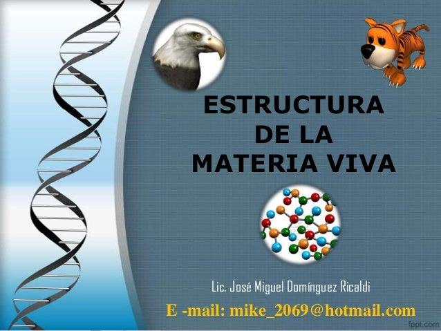 ESTRUCTURA     DE LA  MATERIA VIVA     Lic. José Miguel Domínguez RicaldiE -mail: mike_2069@hotmail.com