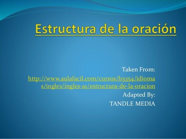 Taken From:  http://www.aulafacil.com/cursos/l15354/idioma  s/ingles/ingles-a1/estructura-de-la-oracion  Adapted By:  TAND...